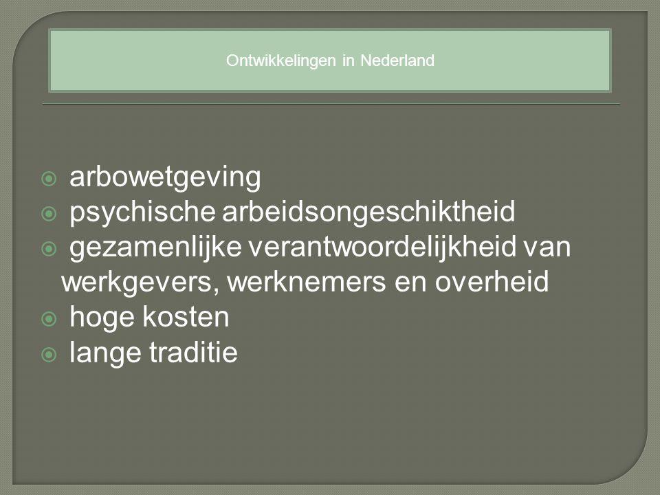  arbowetgeving  psychische arbeidsongeschiktheid  gezamenlijke verantwoordelijkheid van werkgevers, werknemers en overheid  hoge kosten  lange traditie Ontwikkelingen in Nederland