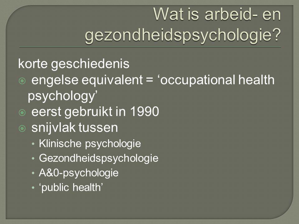 korte geschiedenis  engelse equivalent = 'occupational health psychology'  eerst gebruikt in 1990  snijvlak tussen Klinische psychologie Gezondheidspsychologie A&0-psychologie 'public health'