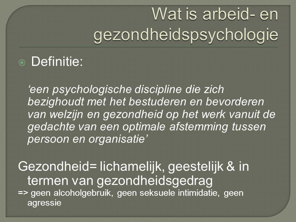  Definitie: 'een psychologische discipline die zich bezighoudt met het bestuderen en bevorderen van welzijn en gezondheid op het werk vanuit de gedachte van een optimale afstemming tussen persoon en organisatie' Gezondheid= lichamelijk, geestelijk & in termen van gezondheidsgedrag => geen alcoholgebruik, geen seksuele intimidatie, geen agressie