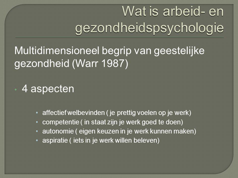 Multidimensioneel begrip van geestelijke gezondheid (Warr 1987) 4 aspecten affectief welbevinden ( je prettig voelen op je werk) competentie ( in staat zijn je werk goed te doen) autonomie ( eigen keuzen in je werk kunnen maken) aspiratie ( iets in je werk willen beleven)