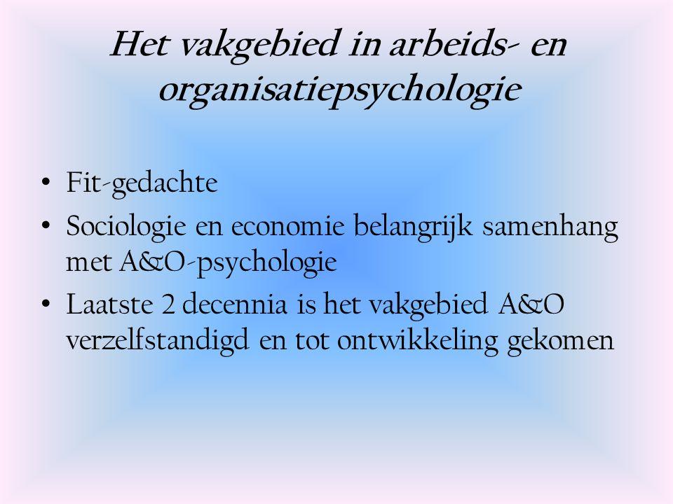 Het vakgebied in arbeids- en organisatiepsychologie Fit-gedachte Sociologie en economie belangrijk samenhang met A&O-psychologie Laatste 2 decennia is het vakgebied A&O verzelfstandigd en tot ontwikkeling gekomen