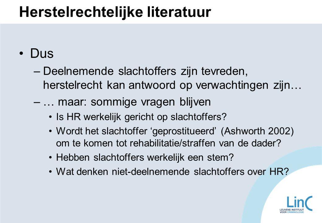Herstelrechtelijke literatuur Dus –Deelnemende slachtoffers zijn tevreden, herstelrecht kan antwoord op verwachtingen zijn… –… maar: sommige vragen blijven Is HR werkelijk gericht op slachtoffers.