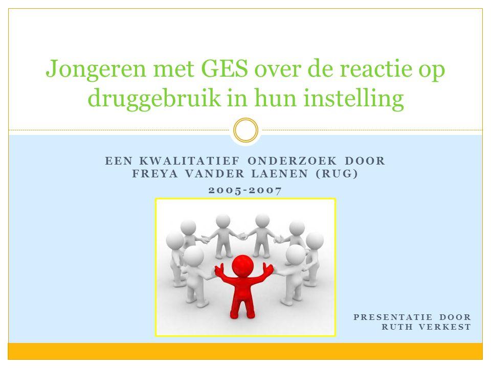 EEN KWALITATIEF ONDERZOEK DOOR FREYA VANDER LAENEN (RUG) 2005-2007 Jongeren met GES over de reactie op druggebruik in hun instelling PRESENTATIE DOOR RUTH VERKEST