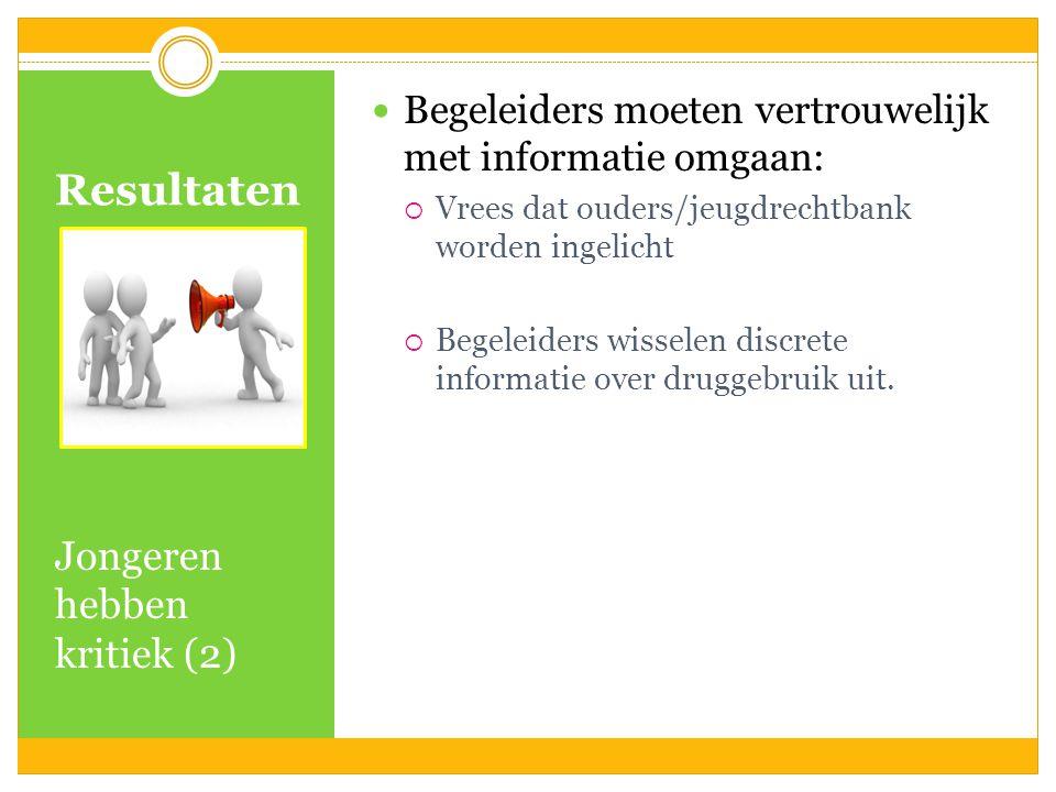 Resultaten Jongeren hebben kritiek (2) Begeleiders moeten vertrouwelijk met informatie omgaan:  Vrees dat ouders/jeugdrechtbank worden ingelicht  Be
