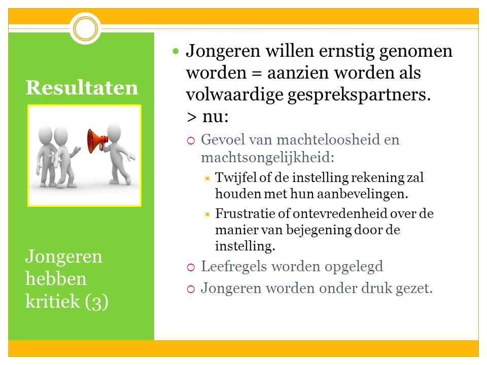 Resultaten Jongeren hebben kritiek (3) Jongeren willen ernstig genomen worden = aanzien worden als volwaardige gesprekspartners. > nu:  Gevoel van ma