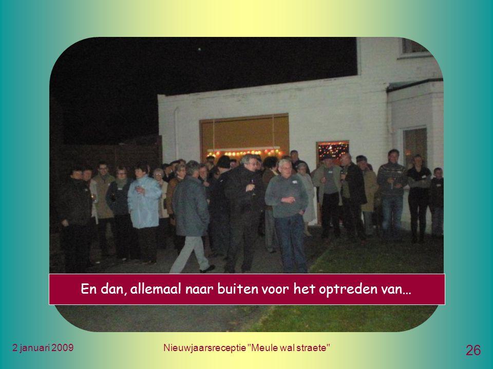 2 januari 2009Nieuwjaarsreceptie Meule wal straete 26 En dan, allemaal naar buiten voor het optreden van…