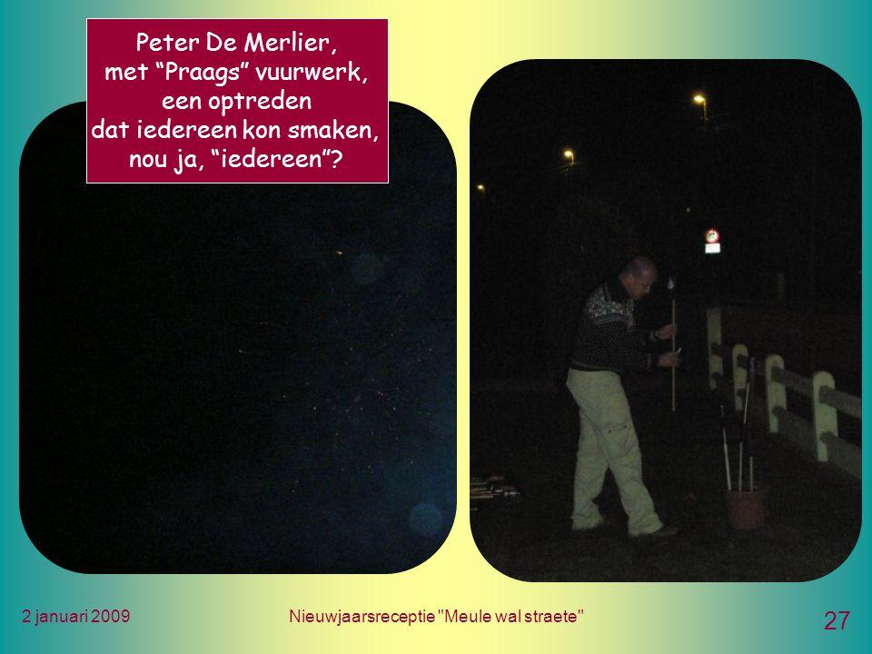 2 januari 2009Nieuwjaarsreceptie Meule wal straete 27 Peter De Merlier, met Praags vuurwerk, een optreden dat iedereen kon smaken, nou ja, iedereen
