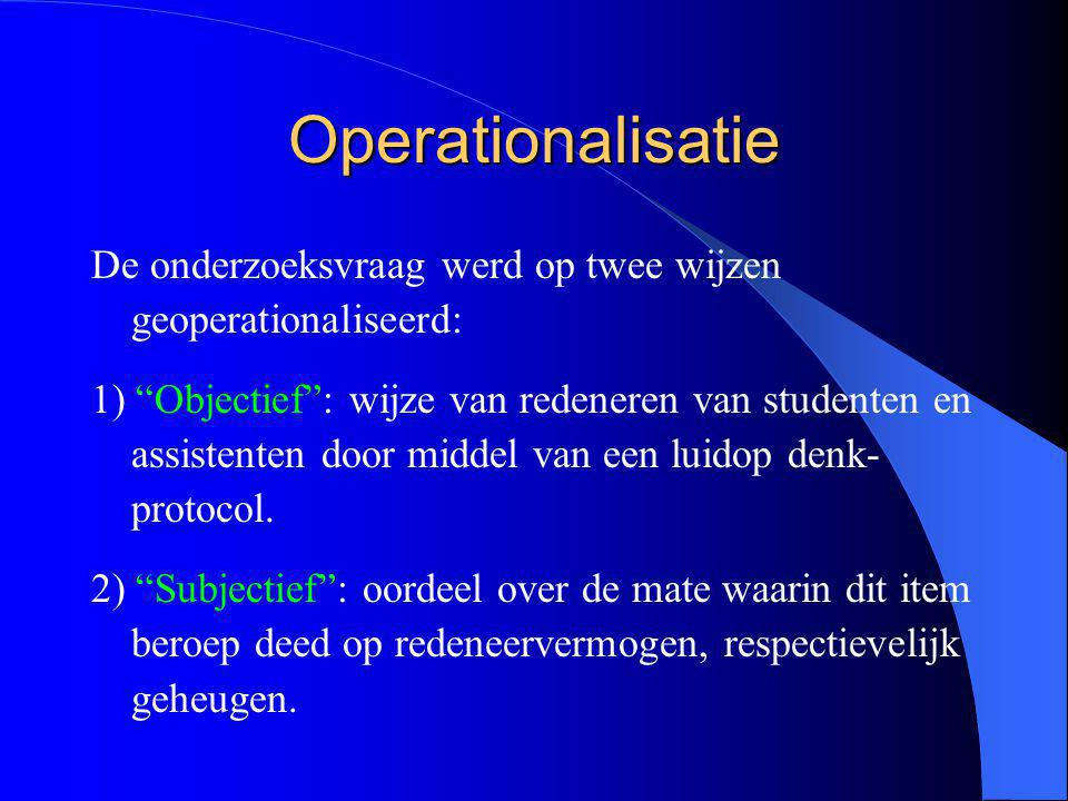 Operationalisatie De onderzoeksvraag werd op twee wijzen geoperationaliseerd: 1) Objectief : wijze van redeneren van studenten en assistenten door middel van een luidop denk- protocol.