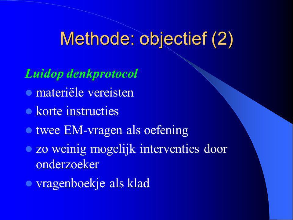 Methode: objectief (2) Luidop denkprotocol materiële vereisten korte instructies twee EM-vragen als oefening zo weinig mogelijk interventies door onderzoeker vragenboekje als klad