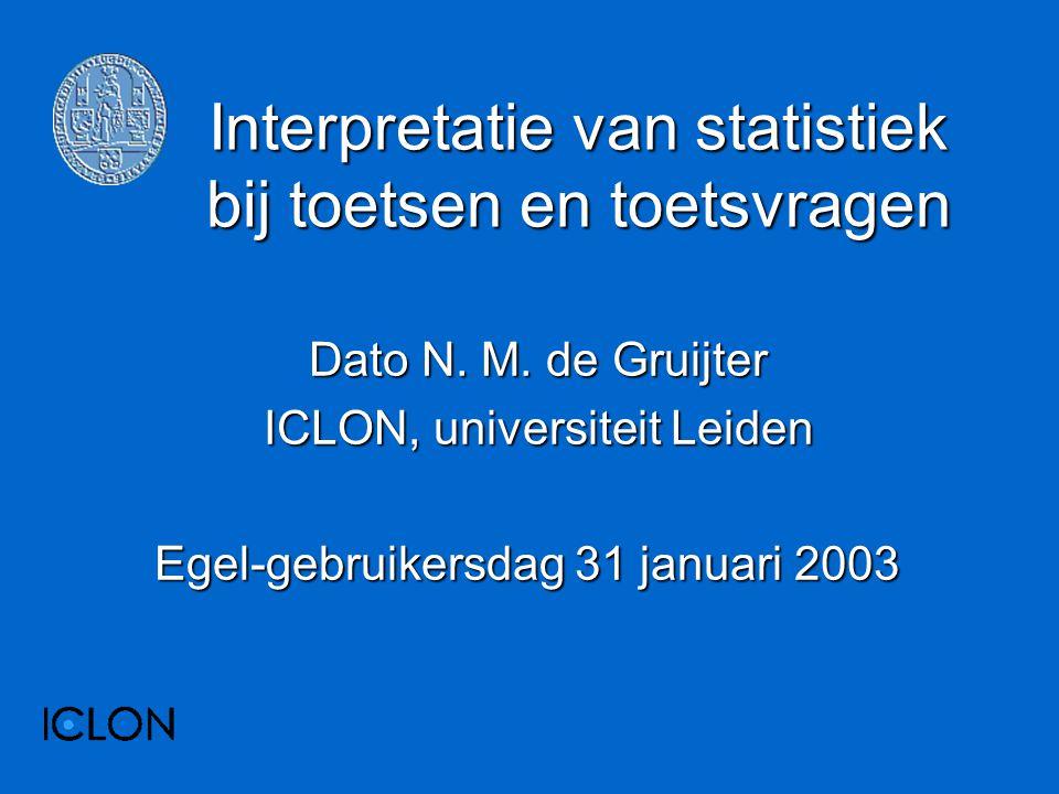 Interpretatie van statistiek bij toetsen en toetsvragen Dato N. M. de Gruijter ICLON, universiteit Leiden Egel-gebruikersdag 31 januari 2003