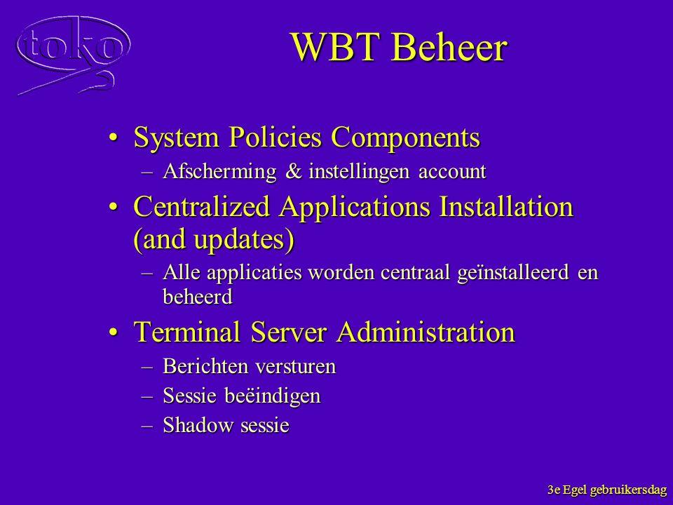 3e Egel gebruikersdag WBT Beheer System Policies ComponentsSystem Policies Components –Afscherming & instellingen account Centralized Applications Ins