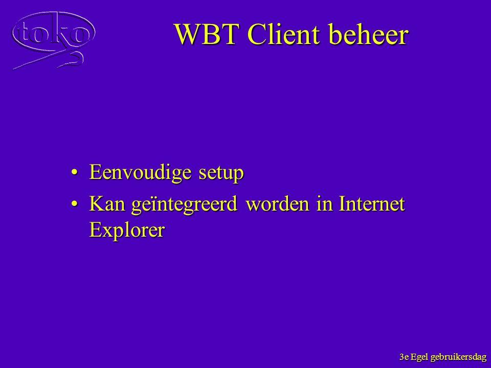 3e Egel gebruikersdag WBT Client beheer Eenvoudige setupEenvoudige setup Kan geïntegreerd worden in Internet ExplorerKan geïntegreerd worden in Intern