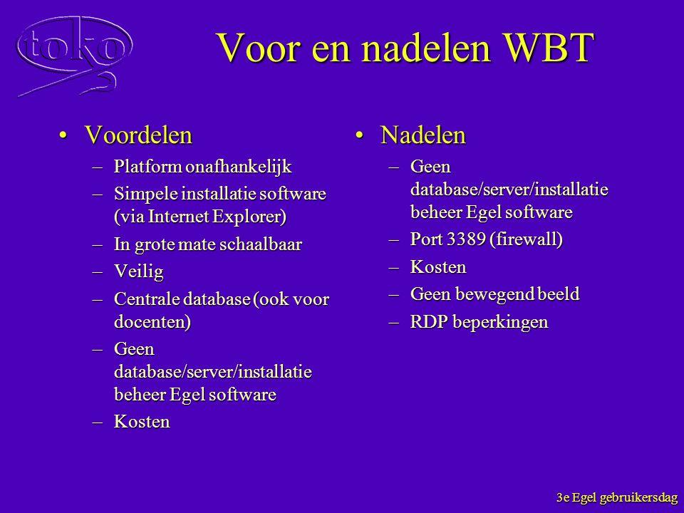 3e Egel gebruikersdag Voor en nadelen WBT VoordelenVoordelen –Platform onafhankelijk –Simpele installatie software (via Internet Explorer) –In grote m