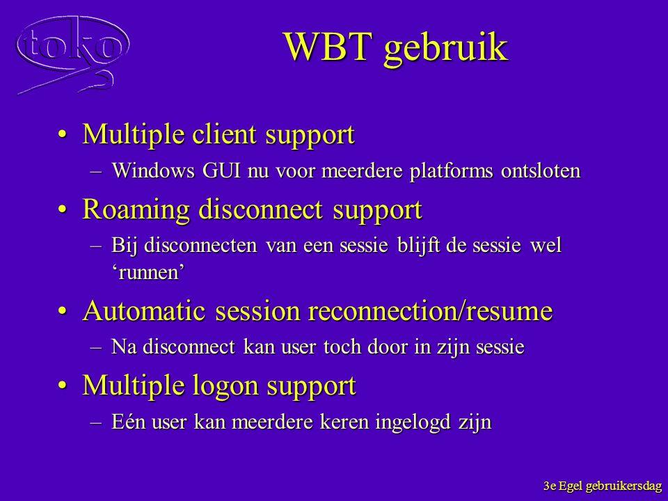 3e Egel gebruikersdag WBT gebruik Multiple client supportMultiple client support –Windows GUI nu voor meerdere platforms ontsloten Roaming disconnect