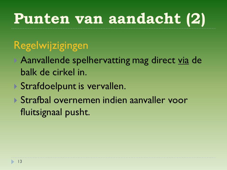 Punten van aandacht (2) 13 Regelwijzigingen  Aanvallende spelhervatting mag direct via de balk de cirkel in.
