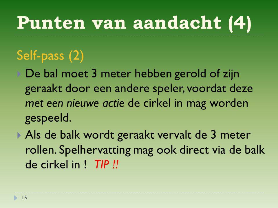 Punten van aandacht (4) 15 Self-pass (2)  De bal moet 3 meter hebben gerold of zijn geraakt door een andere speler, voordat deze met een nieuwe actie de cirkel in mag worden gespeeld.