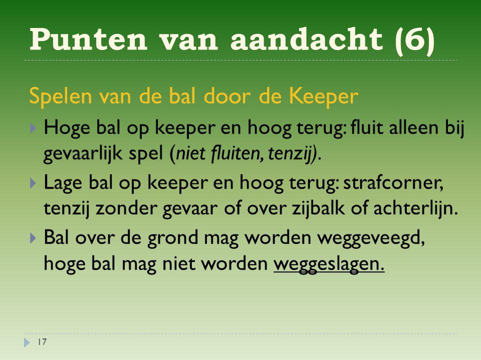 Punten van aandacht (6) 17 Spelen van de bal door de Keeper  Hoge bal op keeper en hoog terug: fluit alleen bij gevaarlijk spel (niet fluiten, tenzij).