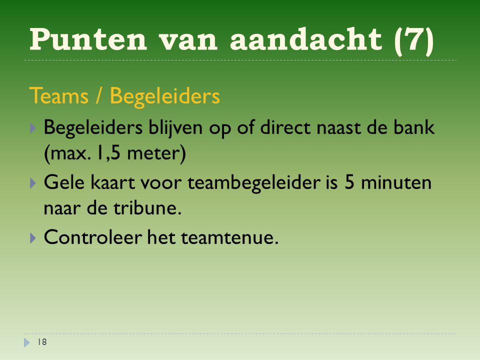 Punten van aandacht (7) 18 Teams / Begeleiders  Begeleiders blijven op of direct naast de bank (max.