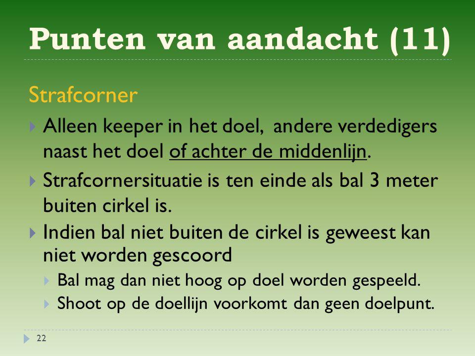 Punten van aandacht (11) 22 Strafcorner  Alleen keeper in het doel, andere verdedigers naast het doel of achter de middenlijn.