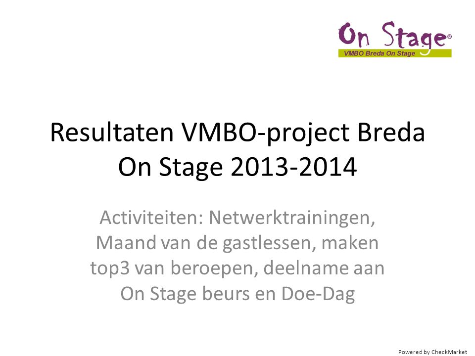 Powered by CheckMarket Resultaten VMBO-project Breda On Stage 2013-2014 Activiteiten: Netwerktrainingen, Maand van de gastlessen, maken top3 van beroe