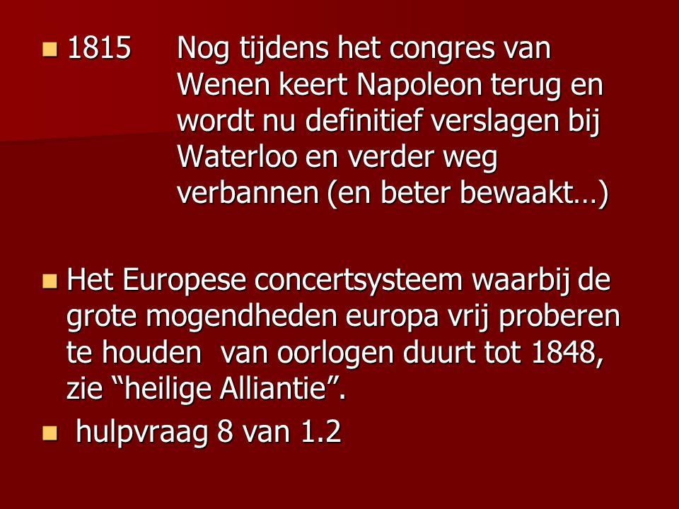 1815Nog tijdens het congres van Wenen keert Napoleon terug en wordt nu definitief verslagen bij Waterloo en verder weg verbannen (en beter bewaakt…) 1