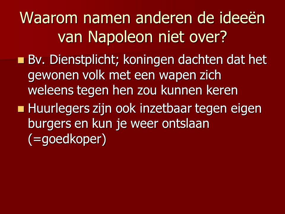 Waarom namen anderen de ideeën van Napoleon niet over? Bv. Dienstplicht; koningen dachten dat het gewonen volk met een wapen zich weleens tegen hen zo