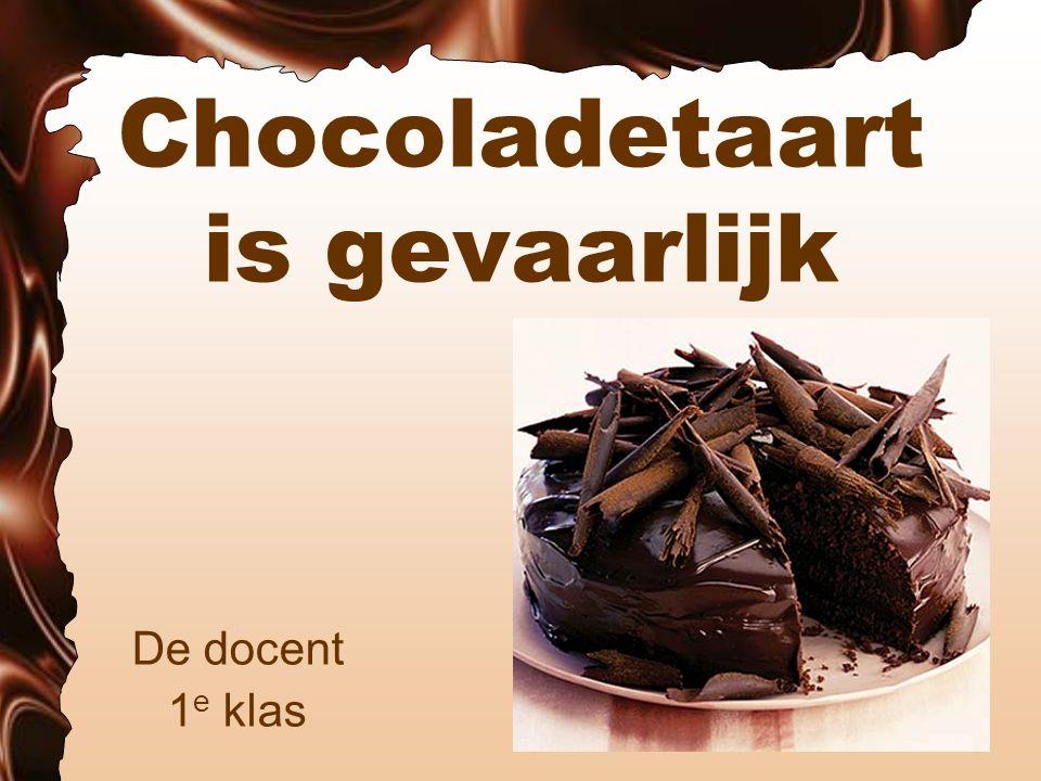 Chocoladetaart is gevaarlijk De docent 1 e klas