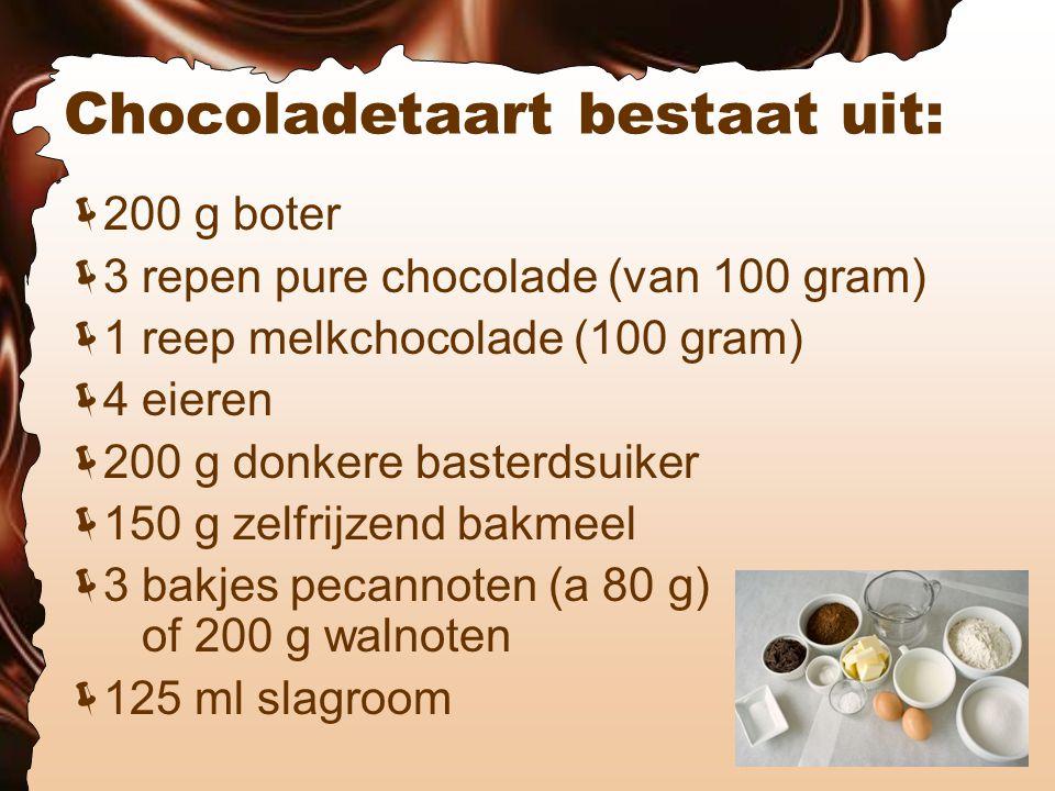 Chocoladetaart bestaat uit:  200 g boter  3 repen pure chocolade (van 100 gram)  1 reep melkchocolade (100 gram)  4 eieren  200 g donkere basterdsuiker  150 g zelfrijzend bakmeel  3 bakjes pecannoten (a 80 g) of 200 g walnoten  125 ml slagroom