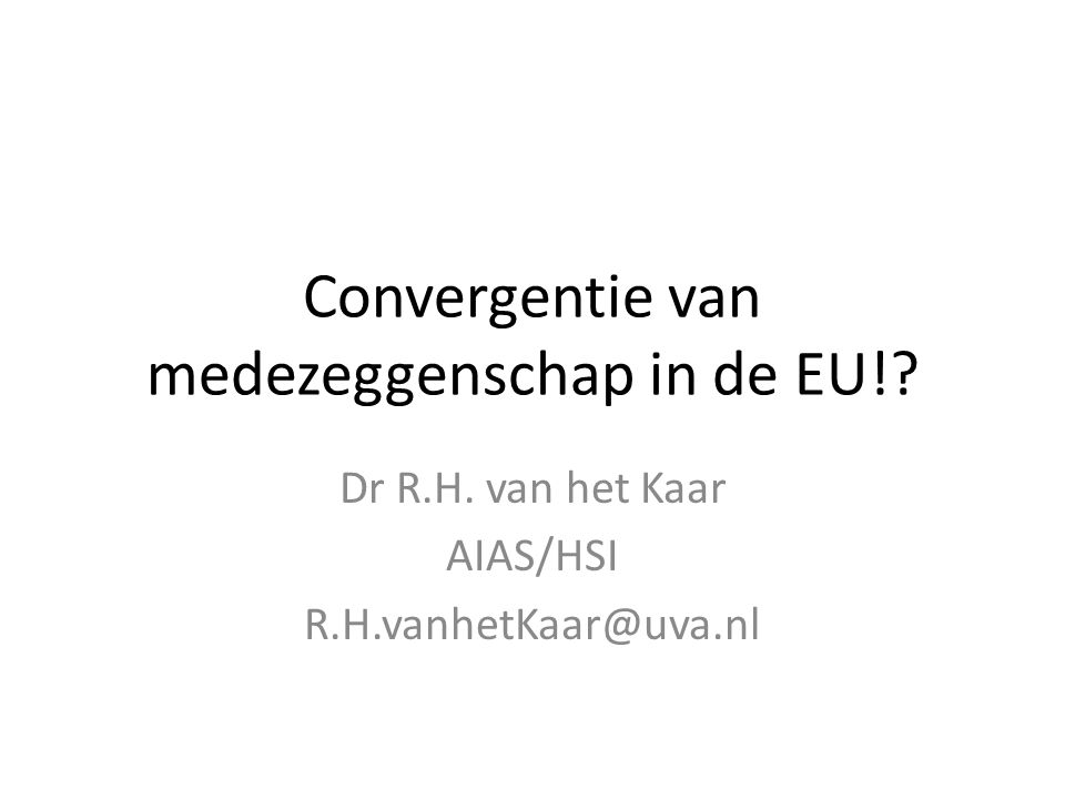 Convergentie van medezeggenschap in de EU!? Dr R.H. van het Kaar AIAS/HSI R.H.vanhetKaar@uva.nl