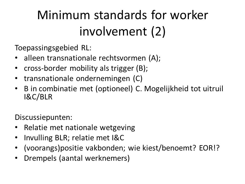 Minimum standards for worker involvement (2) Toepassingsgebied RL: alleen transnationale rechtsvormen (A); cross-border mobility als trigger (B); transnationale ondernemingen (C) B in combinatie met (optioneel) C.
