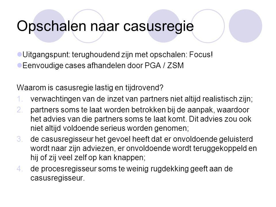 Opschalen naar casusregie Uitgangspunt: terughoudend zijn met opschalen: Focus! Eenvoudige cases afhandelen door PGA / ZSM Waarom is casusregie lastig