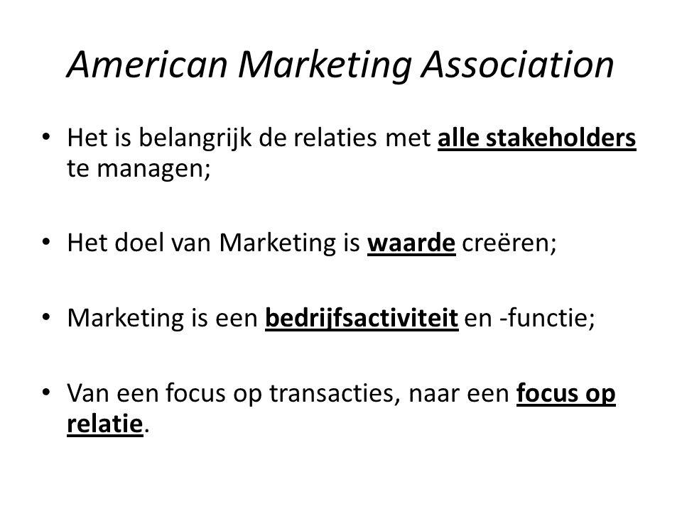 American Marketing Association Het is belangrijk de relaties met alle stakeholders te managen; Het doel van Marketing is waarde creëren; Marketing is een bedrijfsactiviteit en -functie; Van een focus op transacties, naar een focus op relatie.