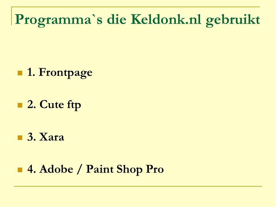 Programma`s die Keldonk.nl gebruikt 1. Frontpage 2. Cute ftp 3. Xara 4. Adobe / Paint Shop Pro