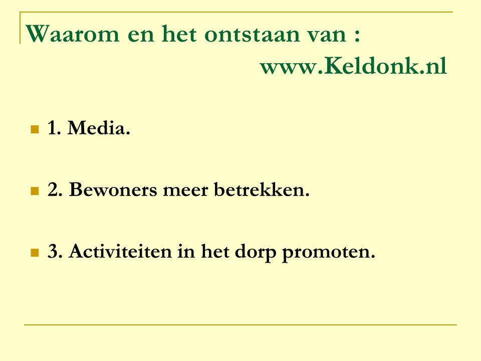 Waarom en het ontstaan van : www.Keldonk.nl 1. Media. 2. Bewoners meer betrekken. 3. Activiteiten in het dorp promoten.