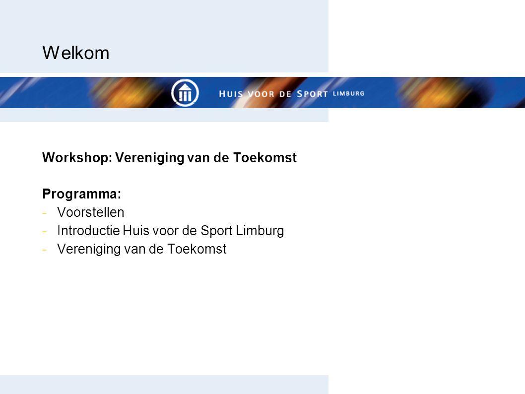 Welkom Workshop: Vereniging van de Toekomst Programma: -Voorstellen -Introductie Huis voor de Sport Limburg -Vereniging van de Toekomst