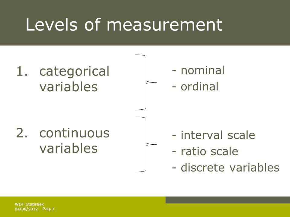 Pag. Levels of measurement 1.categorical variables 2.continuous variables - nominal - ordinal - interval scale - ratio scale - discrete variables 04/0