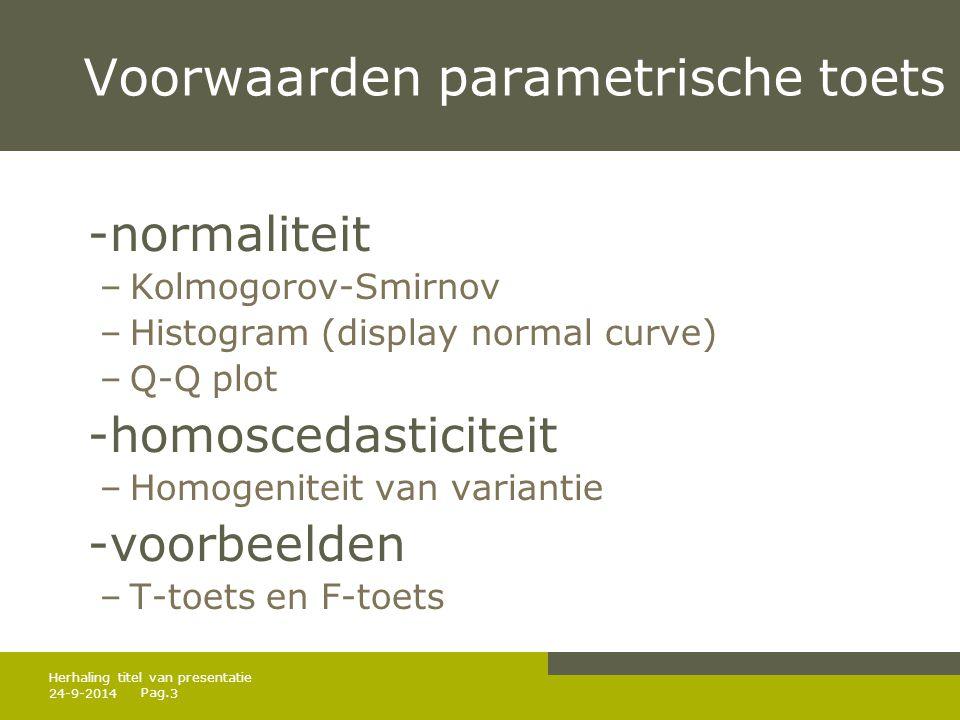 Pag. 24-9-20143 Herhaling titel van presentatie Voorwaarden parametrische toets -normaliteit –Kolmogorov-Smirnov –Histogram (display normal curve) –Q-