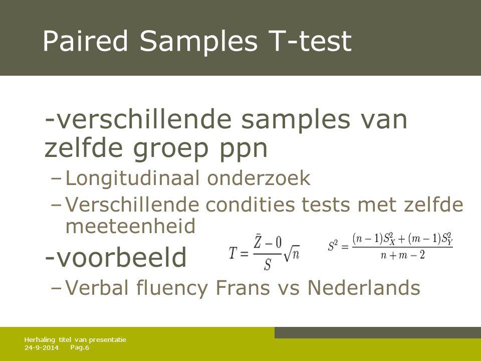 Pag. 24-9-20146 Herhaling titel van presentatie Paired Samples T-test -verschillende samples van zelfde groep ppn –Longitudinaal onderzoek –Verschille