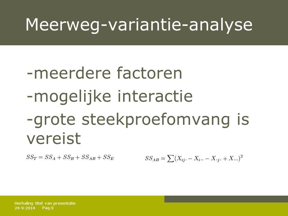 Pag. 24-9-20149 Herhaling titel van presentatie Meerweg-variantie-analyse -meerdere factoren -mogelijke interactie -grote steekproefomvang is vereist