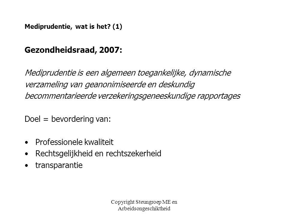 Copyright Steungroep ME en Arbeidsongeschiktheid Hoe komt mediprudentie tot stand (4) NVVG/Stichting VGI 2009 Voorbereidingscommissie mediprudentie: ' Mediprudentie in de startblokken ' (2009) –Voorstel werkwijze ontwikkelingsfase: eerste jaar in kring VA ' s onafhankelijke en deskundige mediprudentiecommissie (5 VA ' s waarvan 3 UWV, 2 BA ' s, 1 HA en 1 jurist) commentatoren door commissie aan te zoeken Forumdiscussie –Vier voorbeelden: CVS, borstkanker, hartinfarct, overspanning