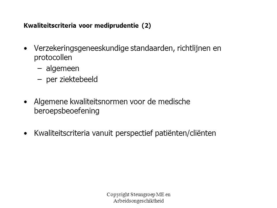 Copyright Steungroep ME en Arbeidsongeschiktheid Kwaliteitscriteria voor mediprudentie (3) Verzekeringsgeneeskundige standaarden, richtlijnen en protocollen: algemeen, o.a: Rapportageprotocol, UWV protocol Sociaal Medisch Handelen UWV, IWI richtlijn medisch arbeidsongeschiktheidscriterium, UWV standaard verminderde arbeidsduur, UWV communicatie met behandelaars, standaard, UWV verminderde arbeidsduur, verzekeringsgeneeskundige standaard, UWV VG protocol Participatiegedrag, NVVG/VGI algemene inleiding VG-protocollen, Gezondheidsraad/min.