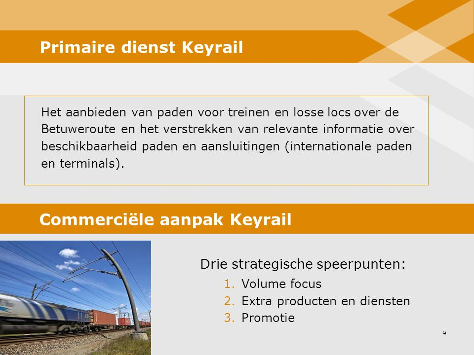 9 Primaire dienst Keyrail Het aanbieden van paden voor treinen en losse locs over de Betuweroute en het verstrekken van relevante informatie over beschikbaarheid paden en aansluitingen (internationale paden en terminals).