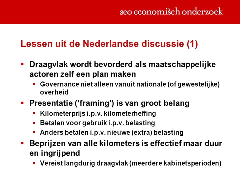 Lessen uit de Nederlandse discussie (1)  Draagvlak wordt bevorderd als maatschappelijke actoren zelf een plan maken  Governance niet alleen vanuit nationale (of gewestelijke) overheid  Presentatie ('framing') is van groot belang  Kilometerprijs i.p.v.