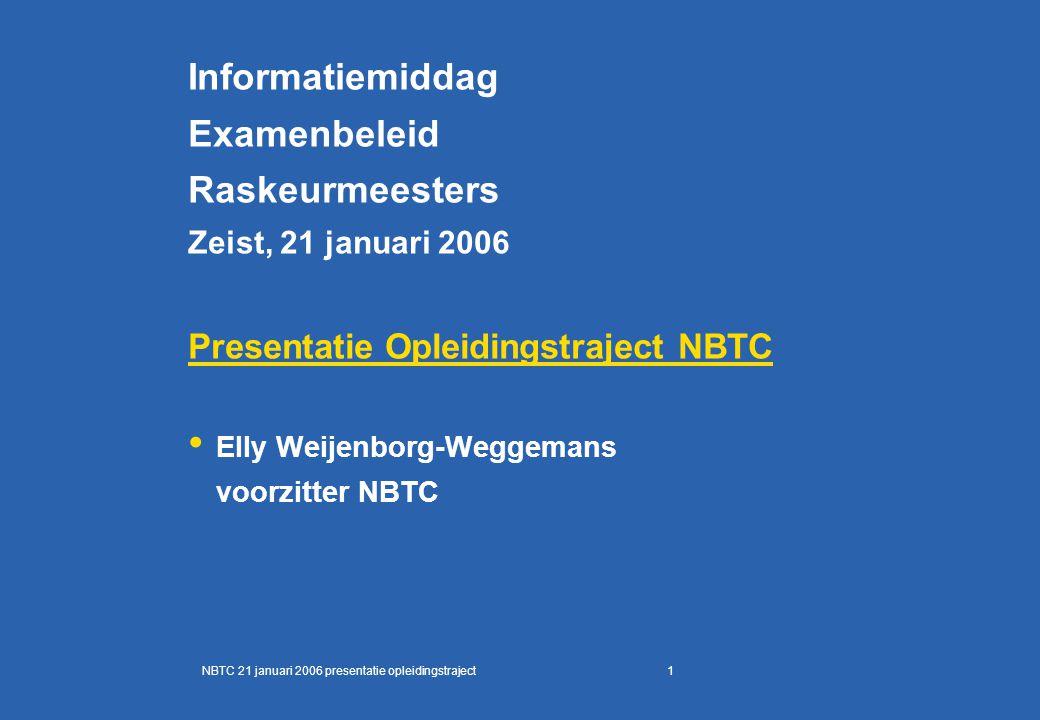 1 Informatiemiddag Examenbeleid Raskeurmeesters Zeist, 21 januari 2006 Presentatie Opleidingstraject NBTC Elly Weijenborg-Weggemans voorzitter NBTC NBTC 21 januari 2006 presentatie opleidingstraject