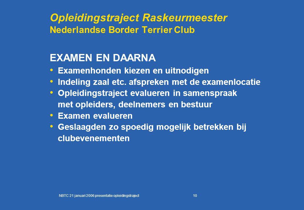 10 Opleidingstraject Raskeurmeester Nederlandse Border Terrier Club EXAMEN EN DAARNA Examenhonden kiezen en uitnodigen Indeling zaal etc. afspreken me