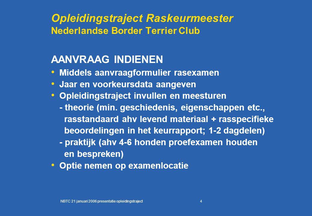5 Opleidingstraject Raskeurmeester Nederlandse Border Terrier Club UITVOERING OPLEIDINGSTRAJECT (1) ALLE aspiranten de clubagenda toesturen en uitnodigen bij clubevenementen Binnen RV ter zake kundige coördinator aanwijzen als aanspreekpunt voor alle betrokkenen Examenlocatie definitief vastleggen (let op voldoende ruimte voor kandidaten, keurmeesters, honden) Idem voor de opleidingslocatie NBTC 21 januari 2006 presentatie opleidingstraject