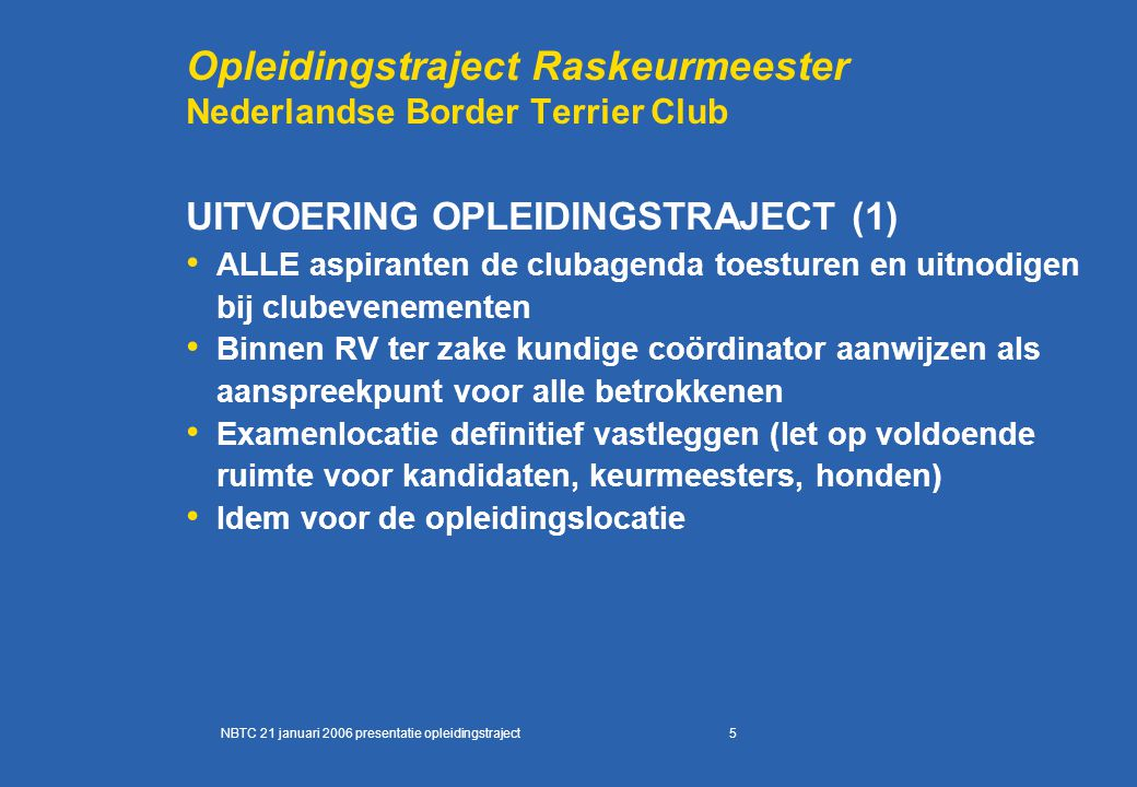 5 Opleidingstraject Raskeurmeester Nederlandse Border Terrier Club UITVOERING OPLEIDINGSTRAJECT (1) ALLE aspiranten de clubagenda toesturen en uitnodi