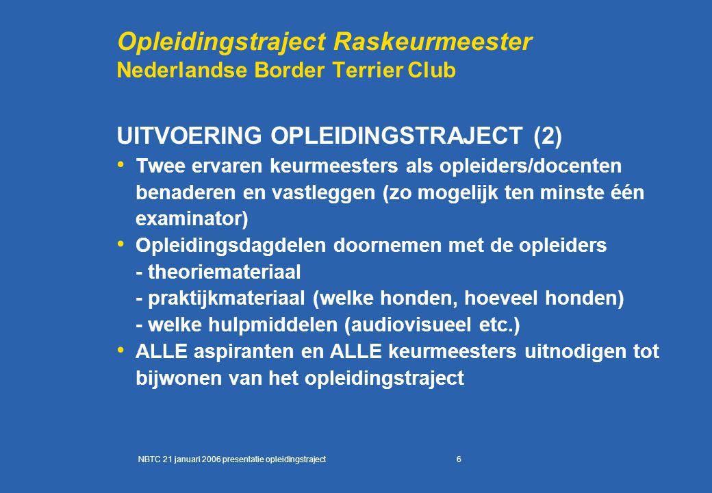 6 Opleidingstraject Raskeurmeester Nederlandse Border Terrier Club UITVOERING OPLEIDINGSTRAJECT (2) Twee ervaren keurmeesters als opleiders/docenten benaderen en vastleggen (zo mogelijk ten minste één examinator) Opleidingsdagdelen doornemen met de opleiders - theoriemateriaal - praktijkmateriaal (welke honden, hoeveel honden) - welke hulpmiddelen (audiovisueel etc.) ALLE aspiranten en ALLE keurmeesters uitnodigen tot bijwonen van het opleidingstraject NBTC 21 januari 2006 presentatie opleidingstraject