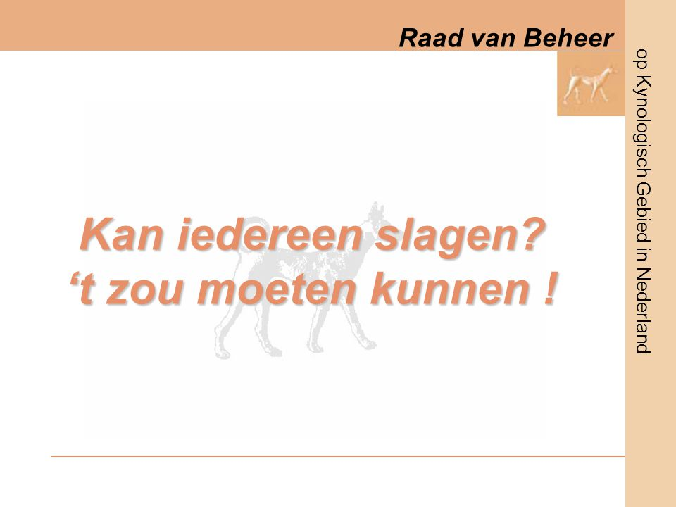 op Kynologisch Gebied in Nederland Raad van Beheer Kan iedereen slagen? 't zou moeten kunnen !