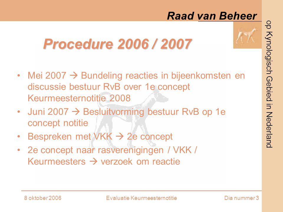 op Kynologisch Gebied in Nederland Raad van Beheer 8 oktober 2006Evaluatie KeurmeesternotitieDia nummer 3 Procedure 2006 / 2007 Mei 2007  Bundeling reacties in bijeenkomsten en discussie bestuur RvB over 1e concept Keurmeesternotitie 2008 Juni 2007  Besluitvorming bestuur RvB op 1e concept notitie Bespreken met VKK  2e concept 2e concept naar rasverenigingen / VKK / Keurmeesters  verzoek om reactie